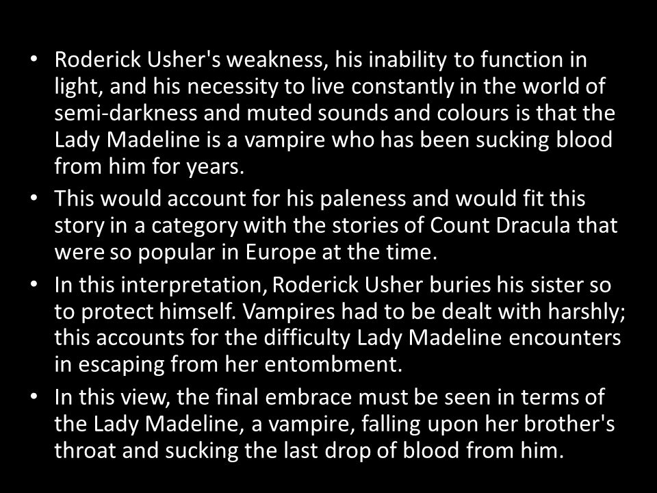Roderick Usher s weakness, his inability to function in light, and his necessity to live constantly in the world of semi-darkness and muted sounds and colours is that the Lady Madeline is a vampire who has been sucking blood from him for years.