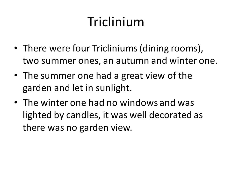 Triclinium There were four Tricliniums (dining rooms), two summer ones, an autumn and winter one.