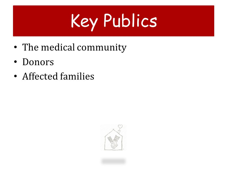Key Publics The medical community Donors Affected families