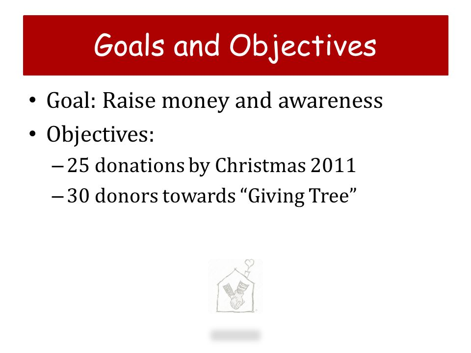g Goals and Objectives Goal: Raise money and awareness Objectives: