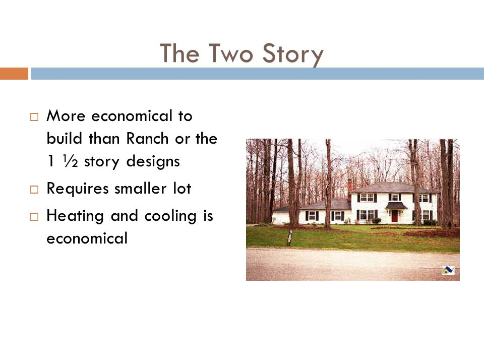The Two Story More economical to build than Ranch or the 1 ½ story designs. Requires smaller lot.