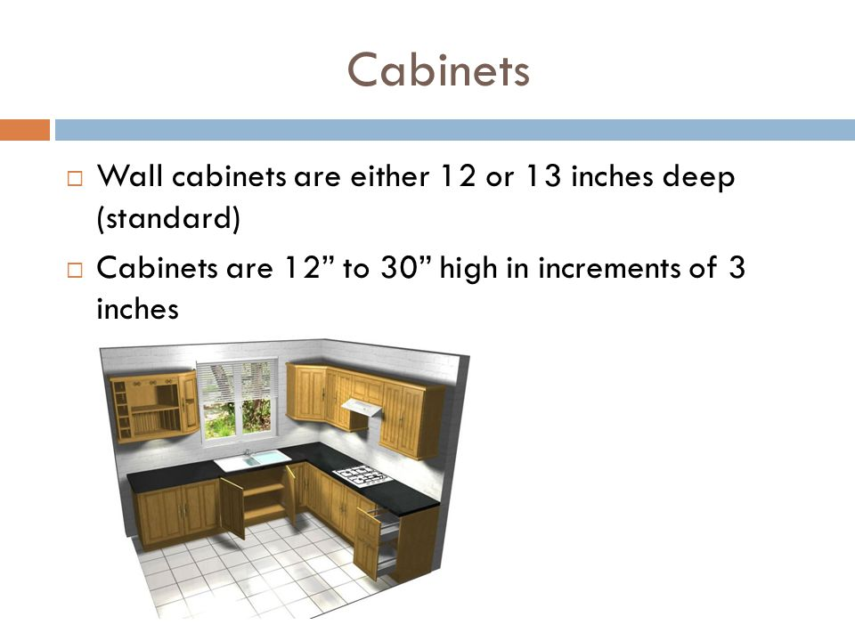 Cabinets Wall cabinets are either 12 or 13 inches deep (standard)