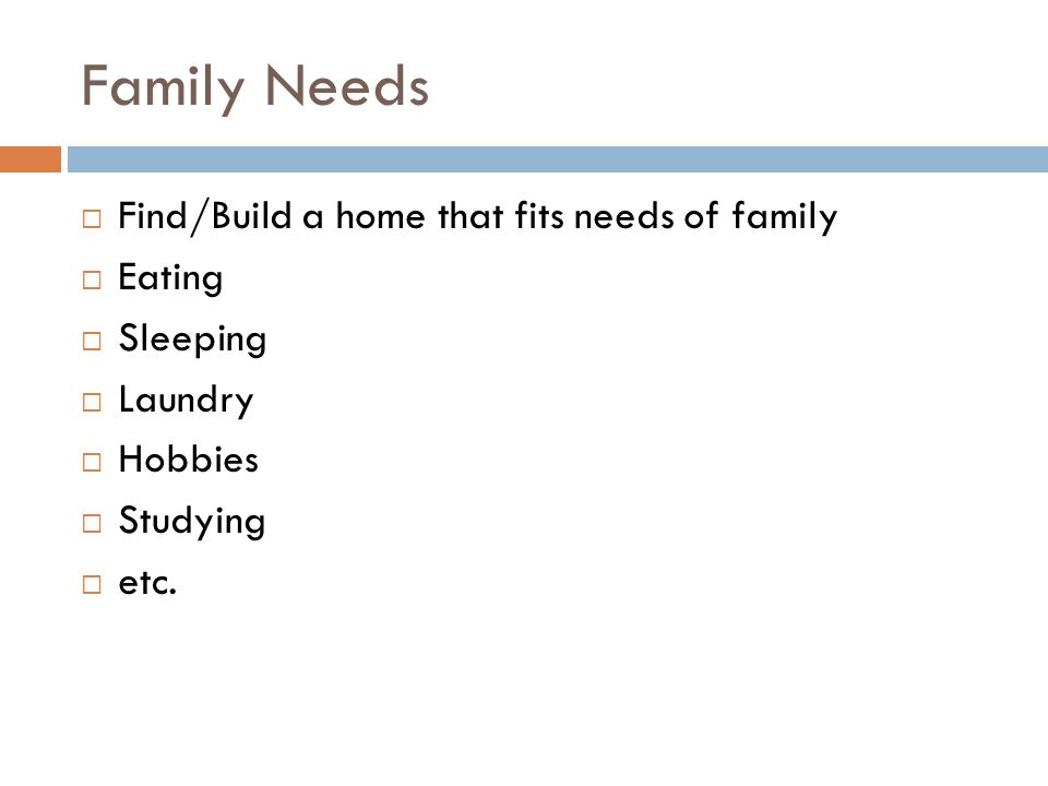 Family Needs Find/Build a home that fits needs of family Eating