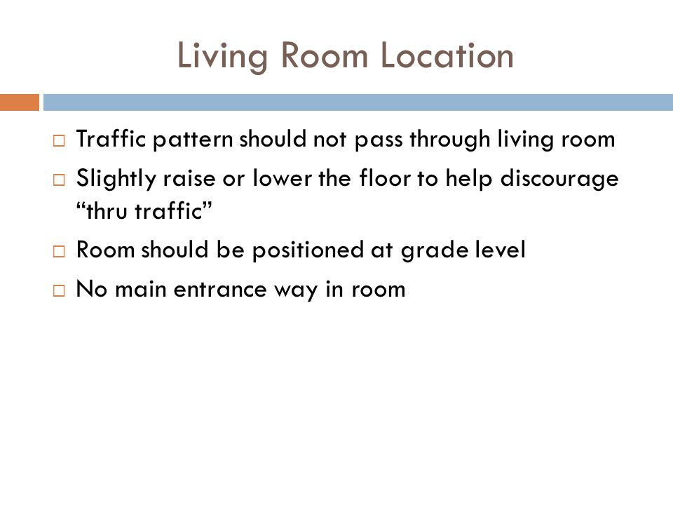 Living Room Location Traffic pattern should not pass through living room. Slightly raise or lower the floor to help discourage thru traffic