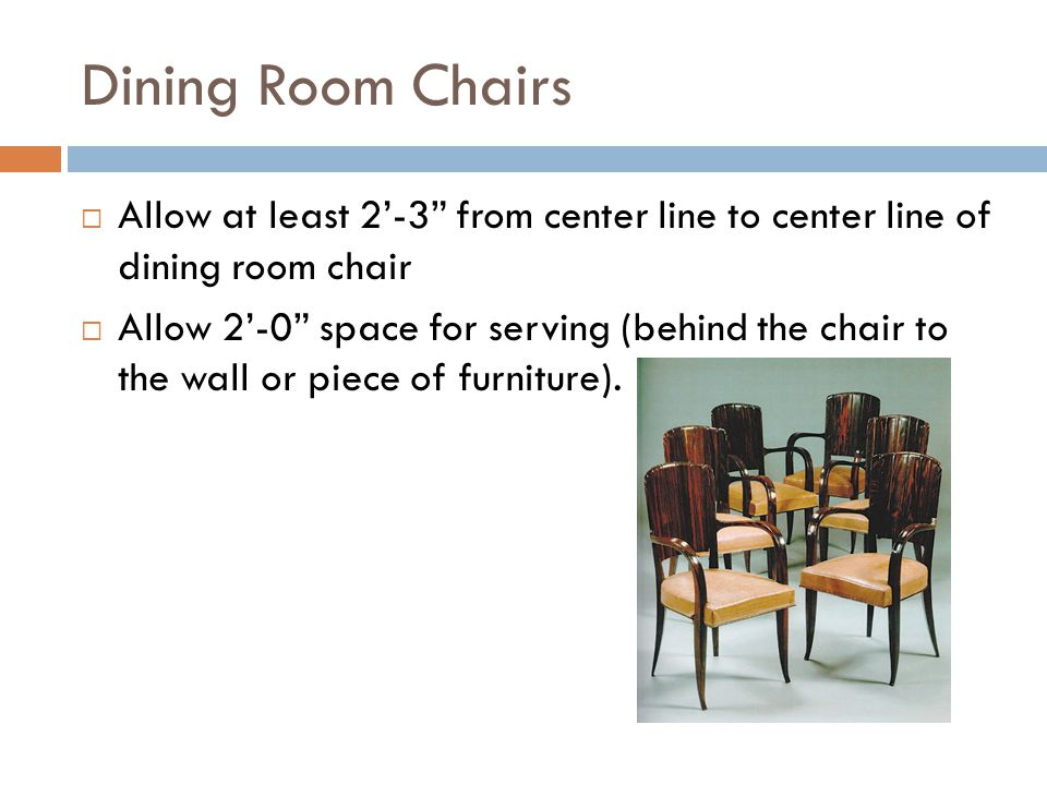 Dining Room Chairs Allow at least 2'-3 from center line to center line of dining room chair.