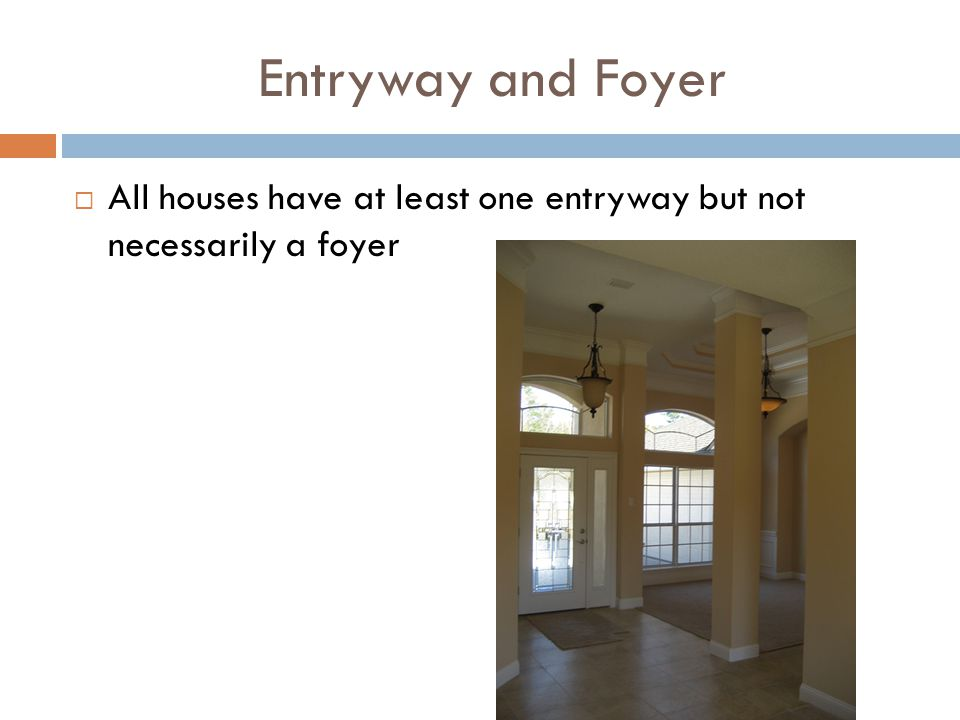 Entryway and Foyer All houses have at least one entryway but not necessarily a foyer