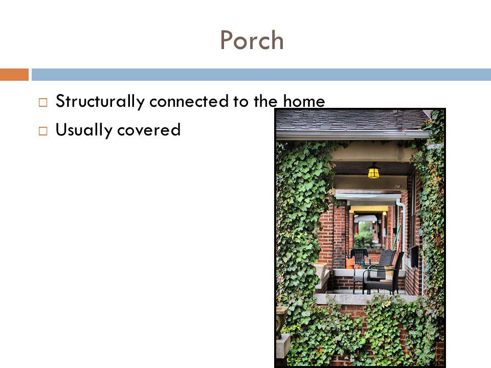 Porch Structurally connected to the home Usually covered