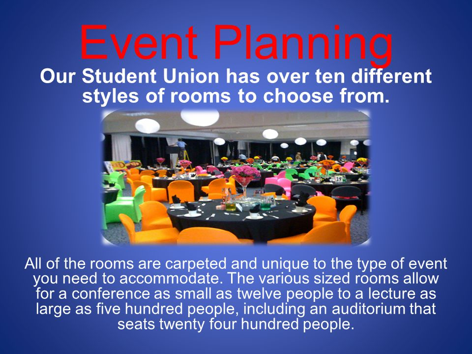 Event Planning Our Student Union has over ten different styles of rooms to choose from.