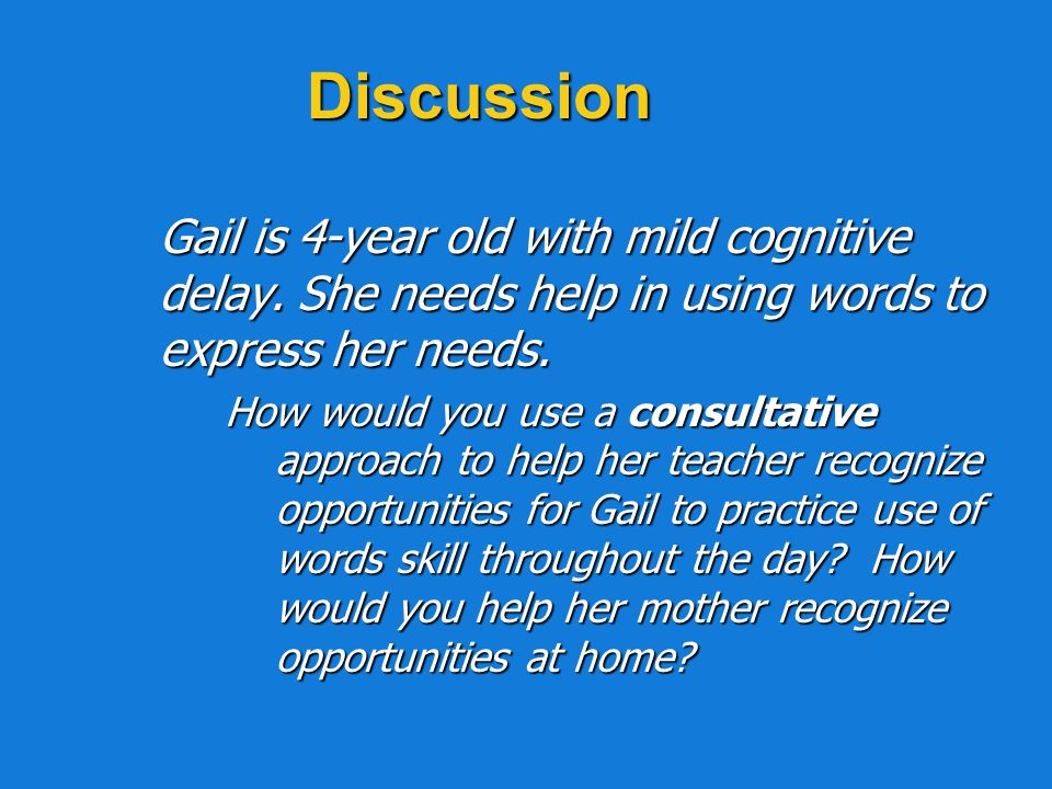 Discussion Gail is 4-year old with mild cognitive delay. She needs help in using words to express her needs.