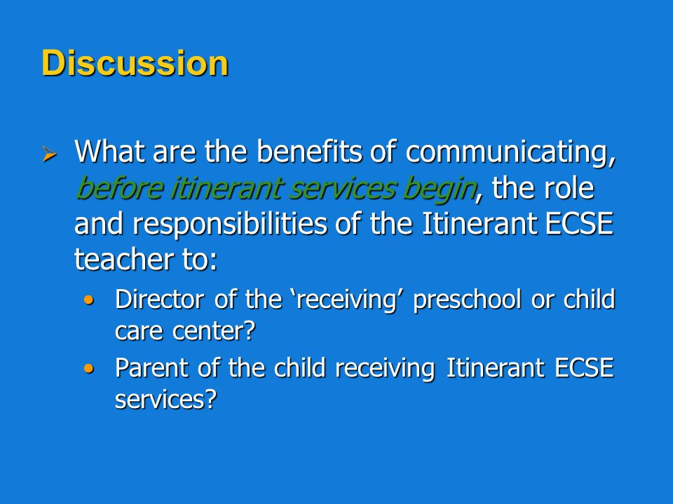 Discussion What are the benefits of communicating, before itinerant services begin, the role and responsibilities of the Itinerant ECSE teacher to: