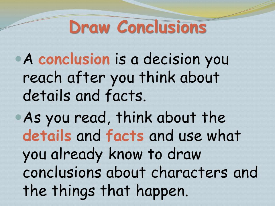 Draw Conclusions A conclusion is a decision you reach after you think about details and facts.