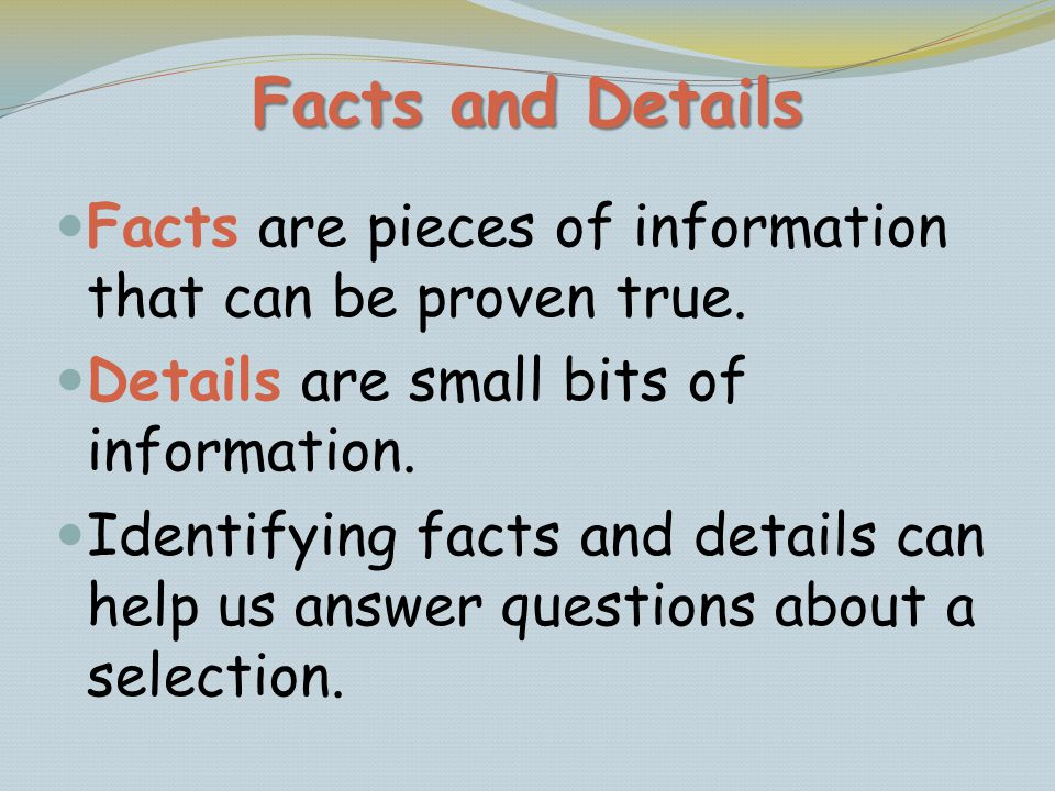 Facts and Details Facts are pieces of information that can be proven true. Details are small bits of information.