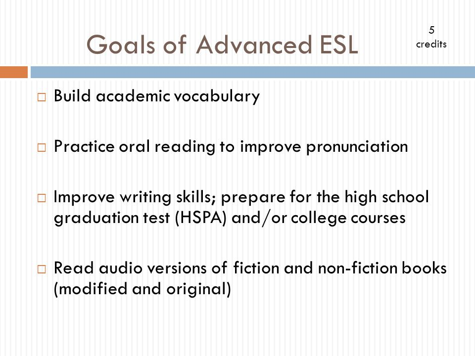 Goals of Advanced ESL Build academic vocabulary