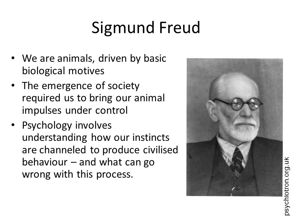 Sigmund Freud We are animals, driven by basic biological motives
