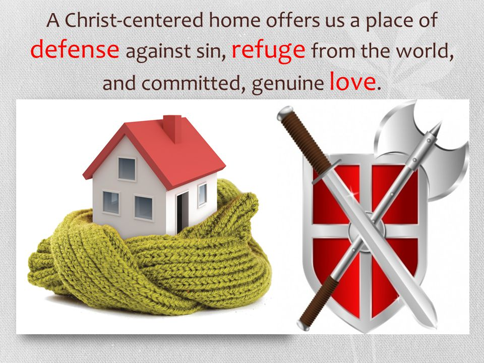 A Christ-centered home offers us a place of defense against sin, refuge from the world, and committed, genuine love.