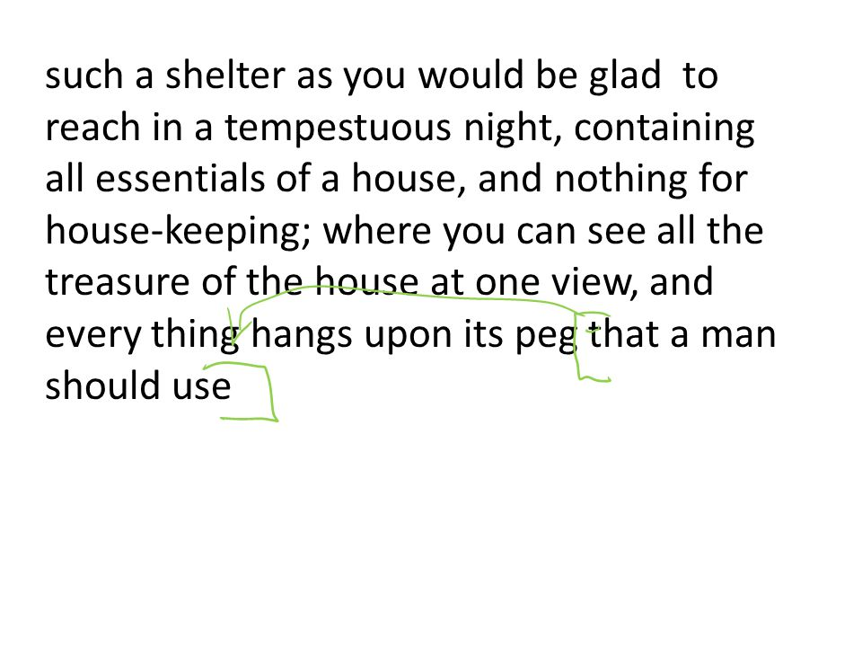 such a shelter as you would be glad to reach in a tempestuous night, containing all essentials of a house, and nothing for house-keeping; where you can see all the treasure of the house at one view, and every thing hangs upon its peg that a man should use