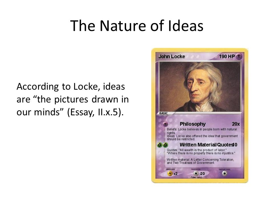 The Nature of Ideas According to Locke, ideas are the pictures drawn in our minds (Essay, II.x.5).