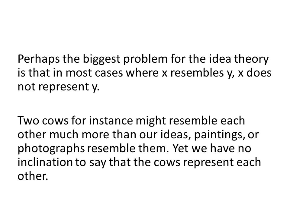 Perhaps the biggest problem for the idea theory is that in most cases where x resembles y, x does not represent y.