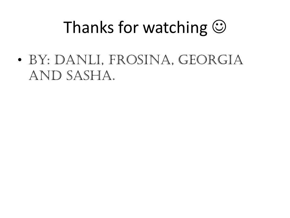 Thanks for watching  By: Danli, Frosina, Georgia and Sasha.