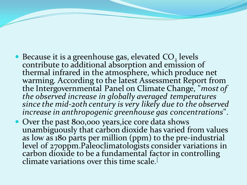 Because it is a greenhouse gas, elevated CO2 levels contribute to additional absorption and emission of thermal infrared in the atmosphere, which produce net warming. According to the latest Assessment Report from the Intergovernmental Panel on Climate Change, most of the observed increase in globally averaged temperatures since the mid-20th century is very likely due to the observed increase in anthropogenic greenhouse gas concentrations .