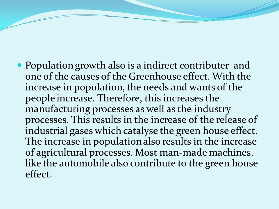 Population growth also is a indirect contributer and one of the causes of the Greenhouse effect.