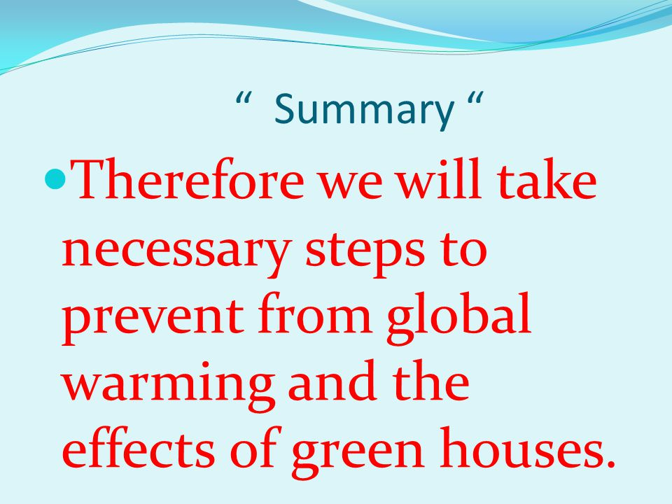 Summary Therefore we will take necessary steps to prevent from global warming and the effects of green houses.