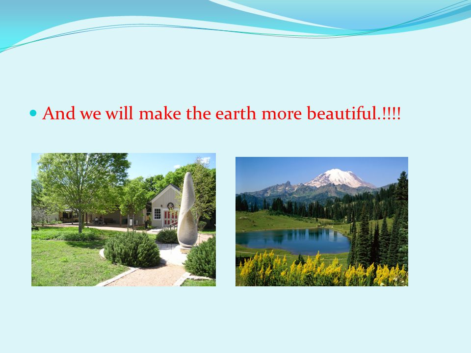 And we will make the earth more beautiful.!!!!