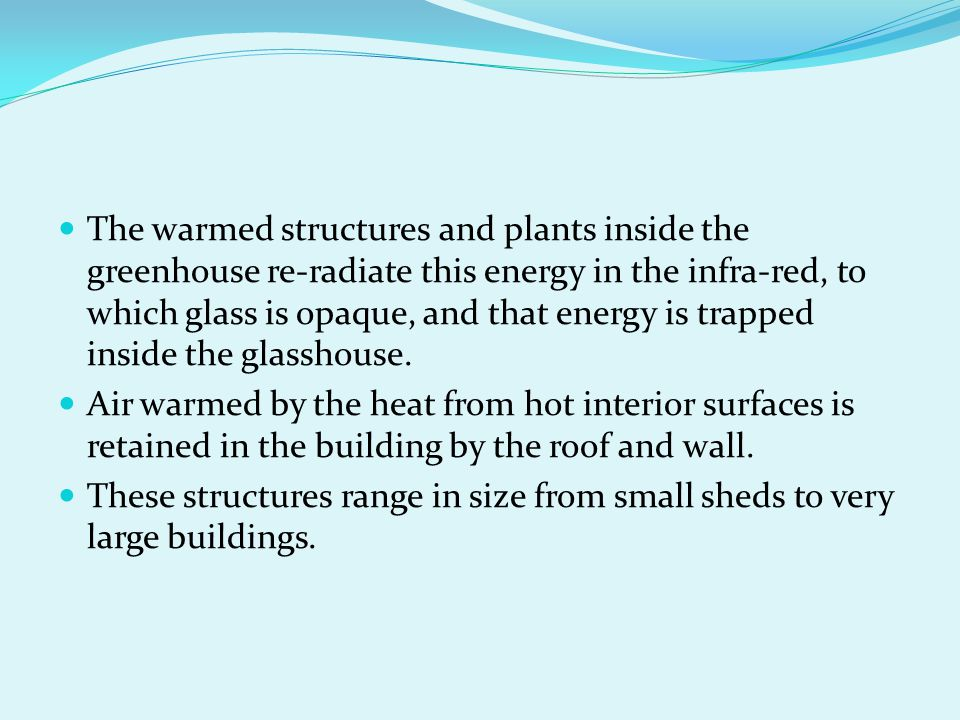 The warmed structures and plants inside the greenhouse re-radiate this energy in the infra-red, to which glass is opaque, and that energy is trapped inside the glasshouse.