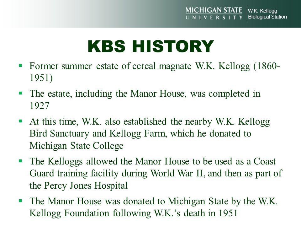 W.K. Kellogg Biological Station. KBS HISTORY. Former summer estate of cereal magnate W.K. Kellogg (1860- 1951)