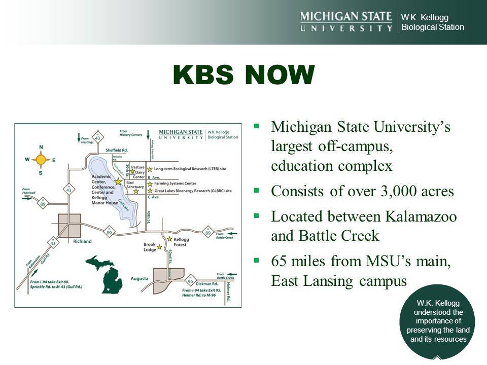W.K. Kellogg Biological Station. KBS NOW. Michigan State University's largest off-campus, education complex.