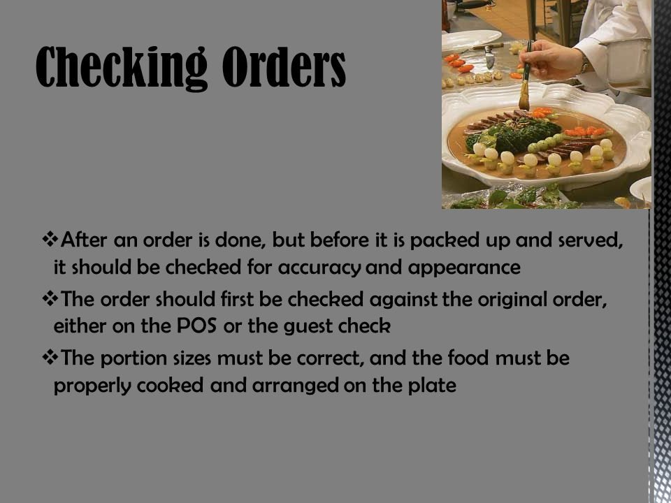 Checking Orders After an order is done, but before it is packed up and served, it should be checked for accuracy and appearance.