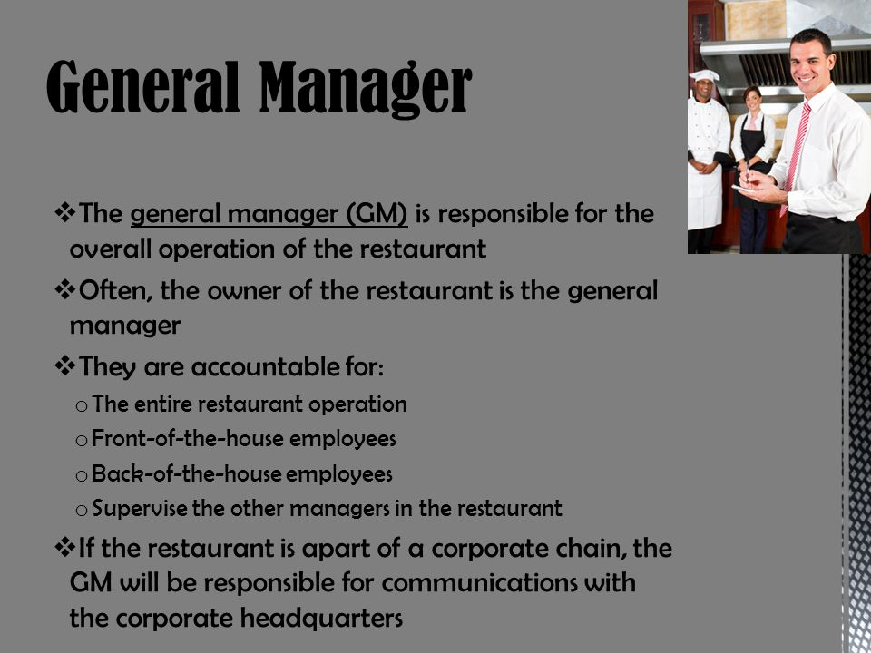 General Manager The general manager (GM) is responsible for the overall operation of the restaurant.