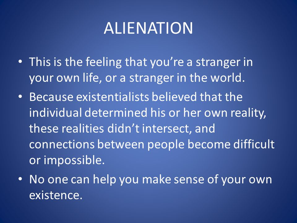 ALIENATION This is the feeling that you're a stranger in your own life, or a stranger in the world.