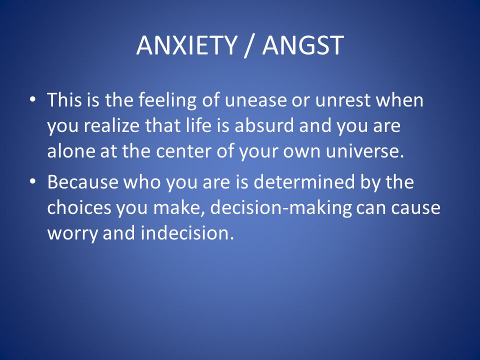 ANXIETY / ANGST This is the feeling of unease or unrest when you realize that life is absurd and you are alone at the center of your own universe.