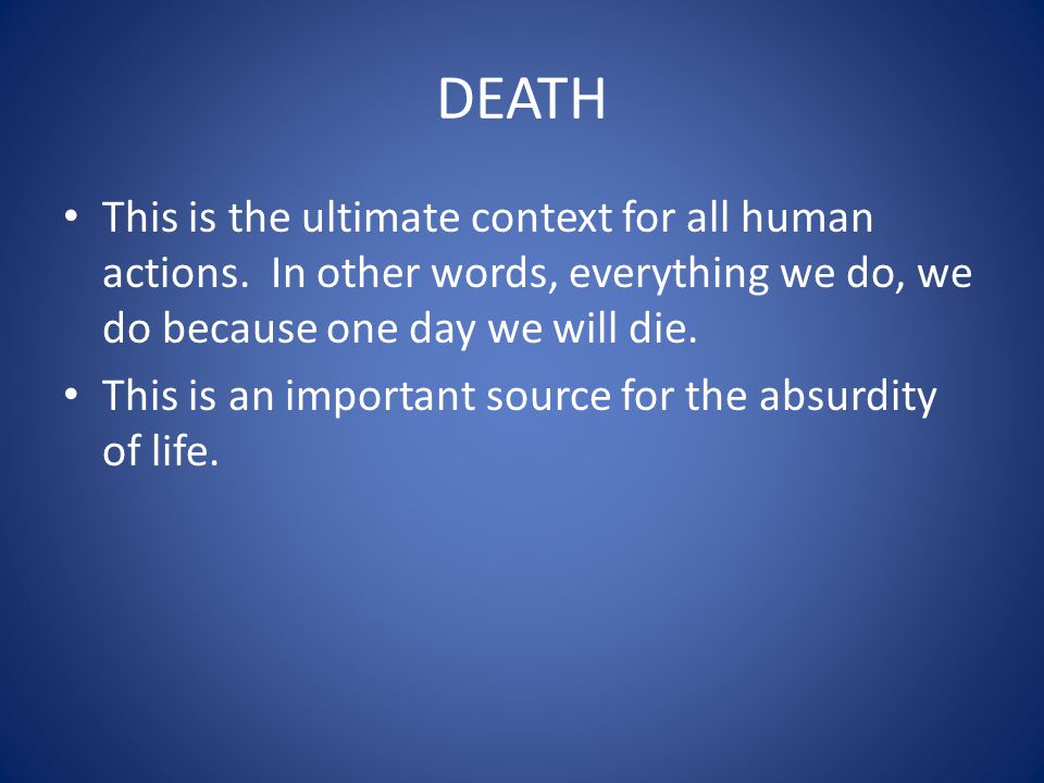 DEATH This is the ultimate context for all human actions. In other words, everything we do, we do because one day we will die.