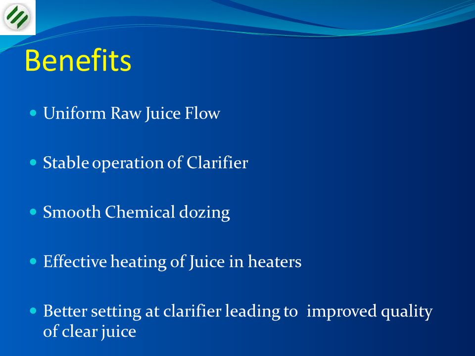 Benefits Uniform Raw Juice Flow Stable operation of Clarifier