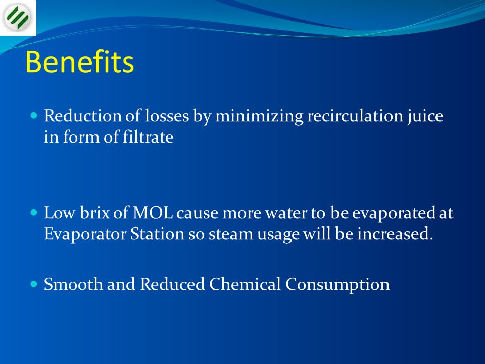 Benefits Reduction of losses by minimizing recirculation juice in form of filtrate.