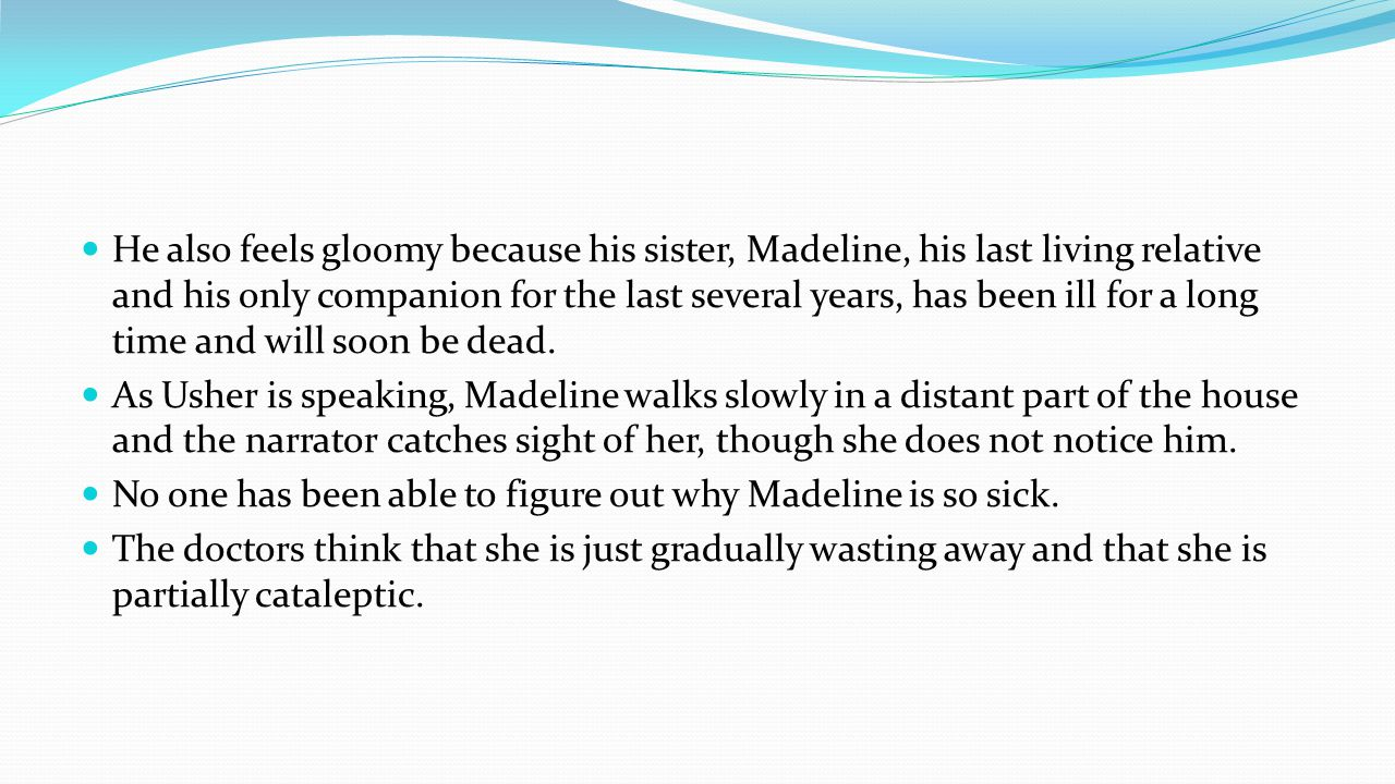 He also feels gloomy because his sister, Madeline, his last living relative and his only companion for the last several years, has been ill for a long time and will soon be dead.