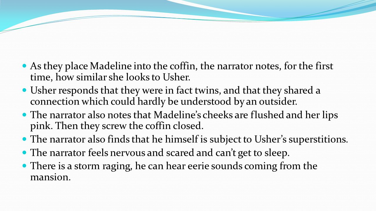 As they place Madeline into the coffin, the narrator notes, for the first time, how similar she looks to Usher.