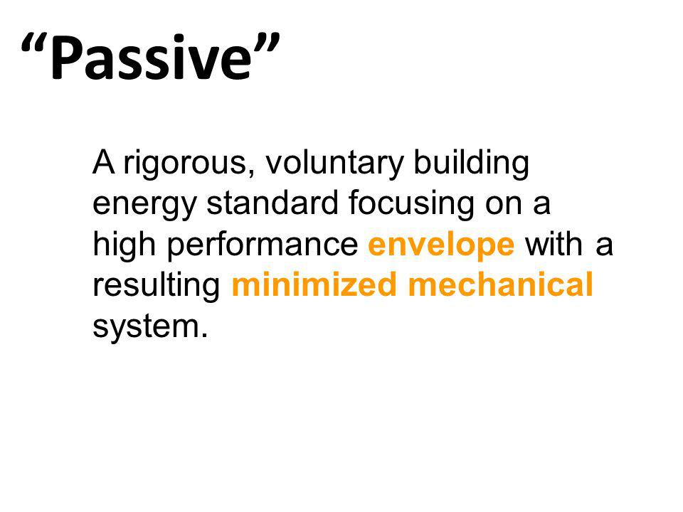 Passive A rigorous, voluntary building energy standard focusing on a high performance envelope with a resulting minimized mechanical system.