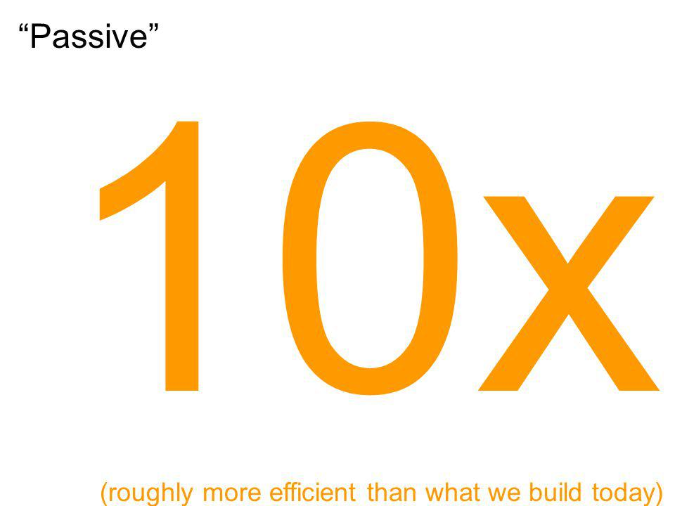 Passive 10x (roughly more efficient than what we build today)