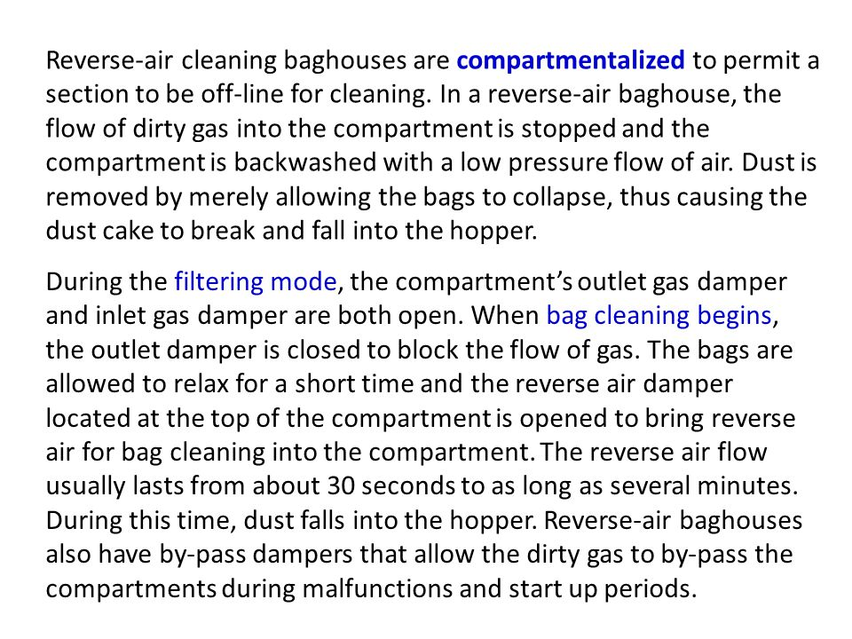 Reverse-air cleaning baghouses are compartmentalized to permit a section to be off-line for cleaning. In a reverse-air baghouse, the flow of dirty gas into the compartment is stopped and the compartment is backwashed with a low pressure flow of air. Dust is removed by merely allowing the bags to collapse, thus causing the dust cake to break and fall into the hopper.