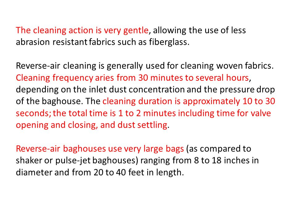 The cleaning action is very gentle, allowing the use of less abrasion resistant fabrics such as fiberglass.