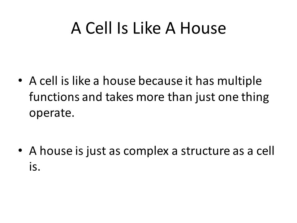 A Cell Is Like A House A cell is like a house because it has multiple functions and takes more than just one thing operate.