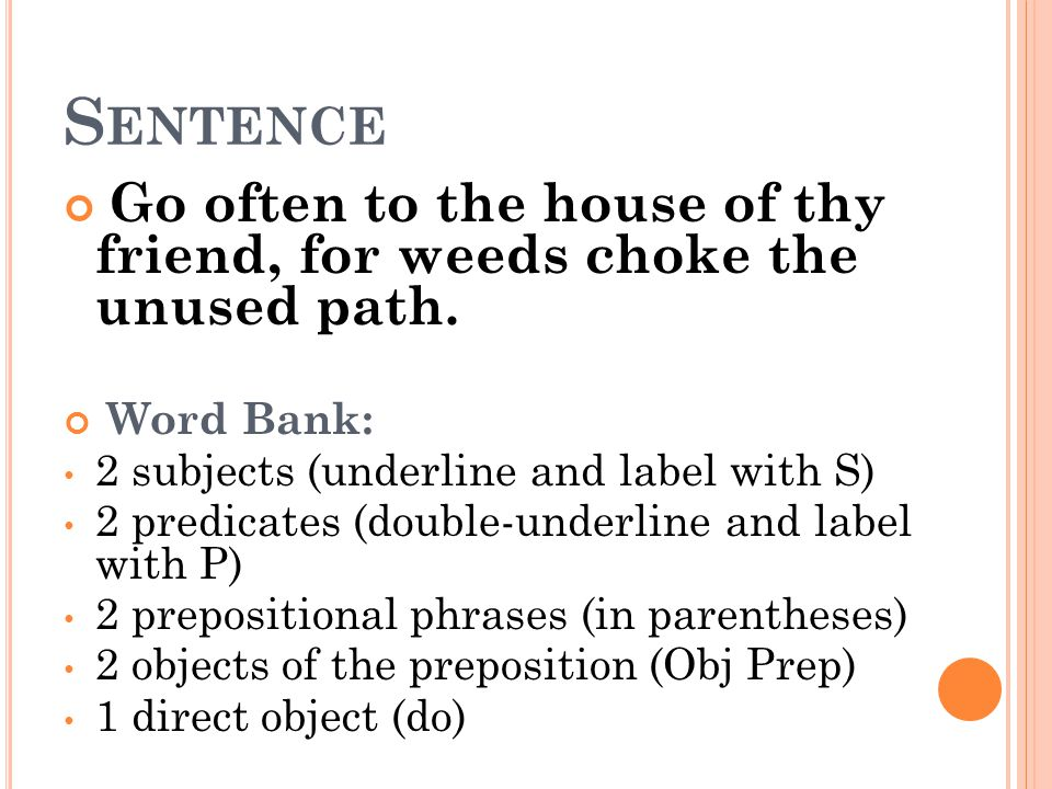 Sentence Go often to the house of thy friend, for weeds choke the unused path. Word Bank: 2 subjects (underline and label with S)