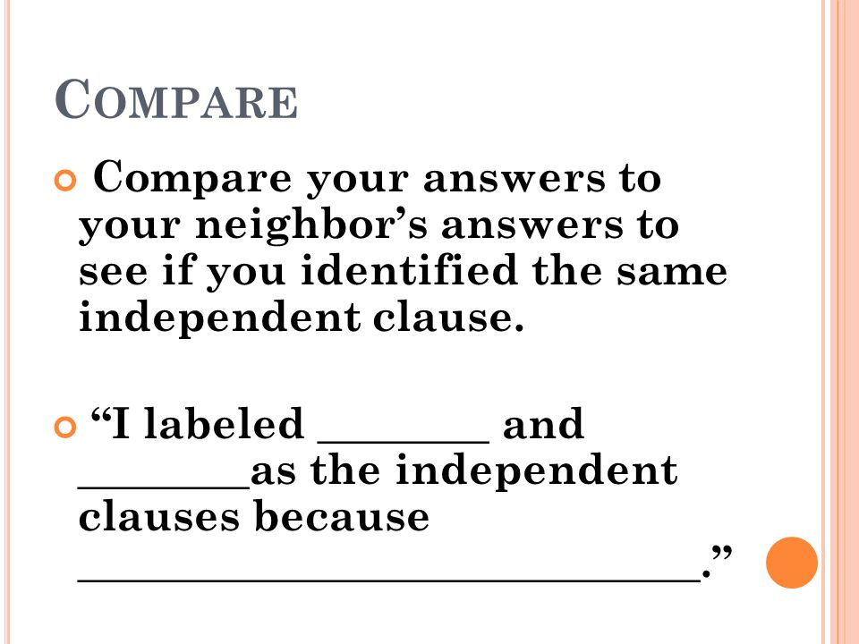 Compare Compare your answers to your neighbor's answers to see if you identified the same independent clause.