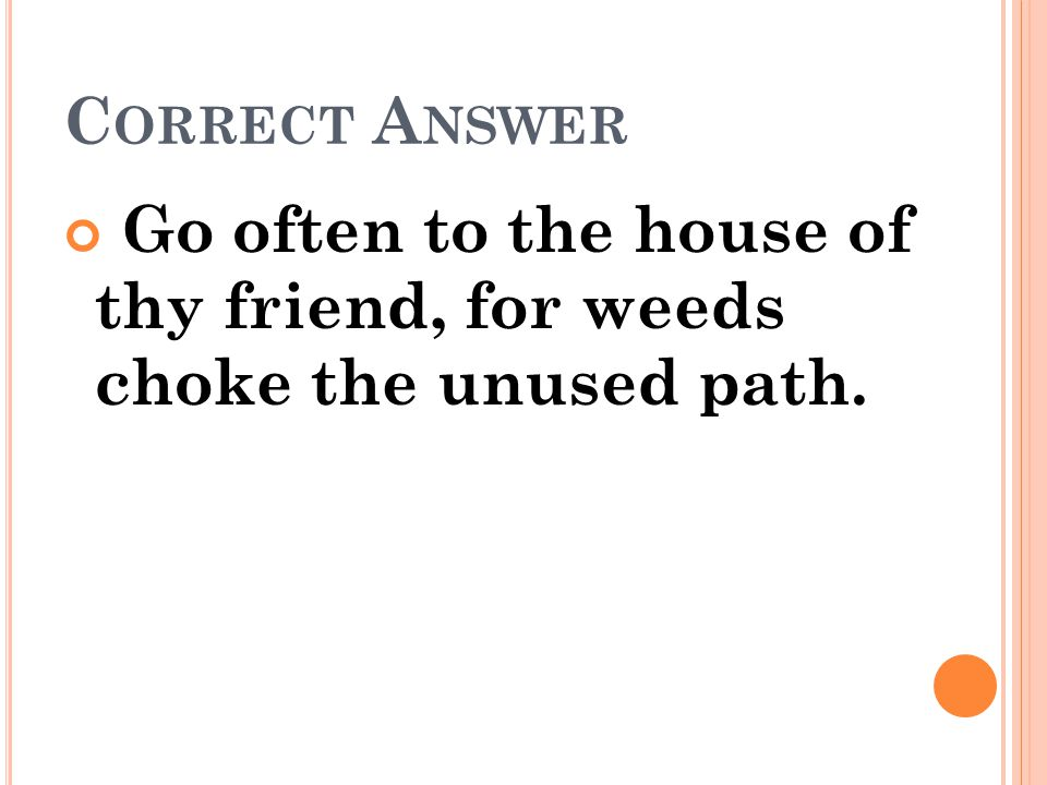 Correct Answer Go often to the house of thy friend, for weeds choke the unused path.