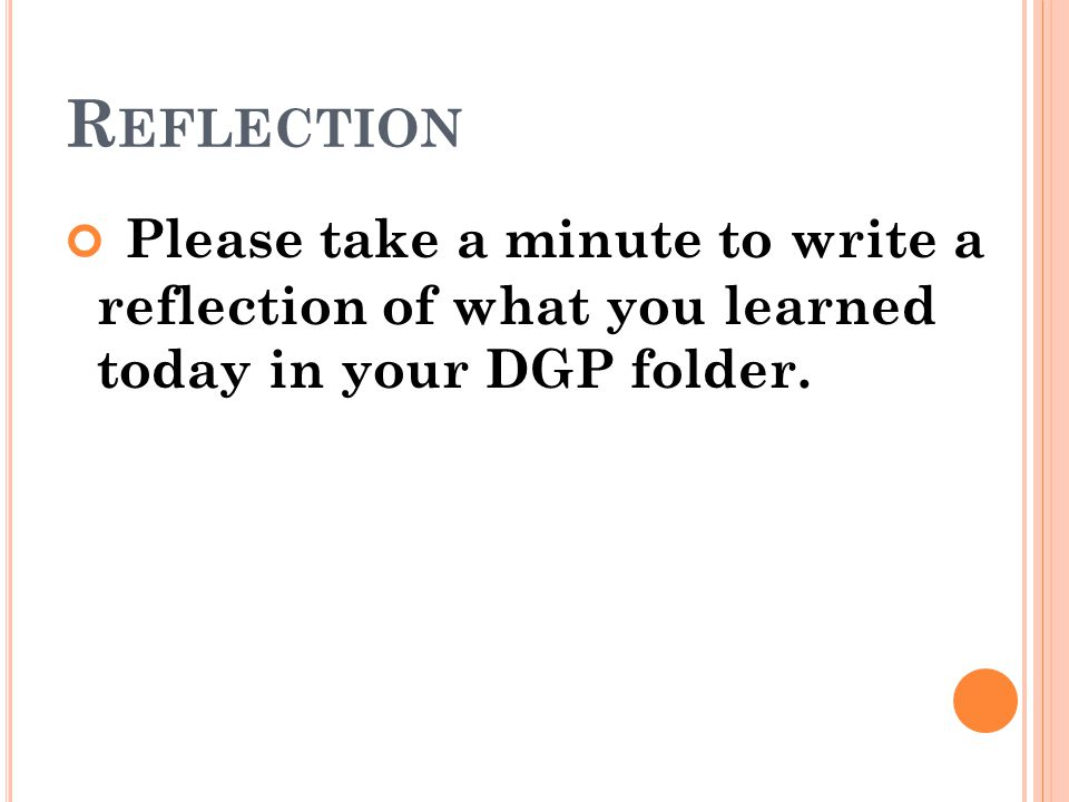 Reflection Please take a minute to write a reflection of what you learned today in your DGP folder.
