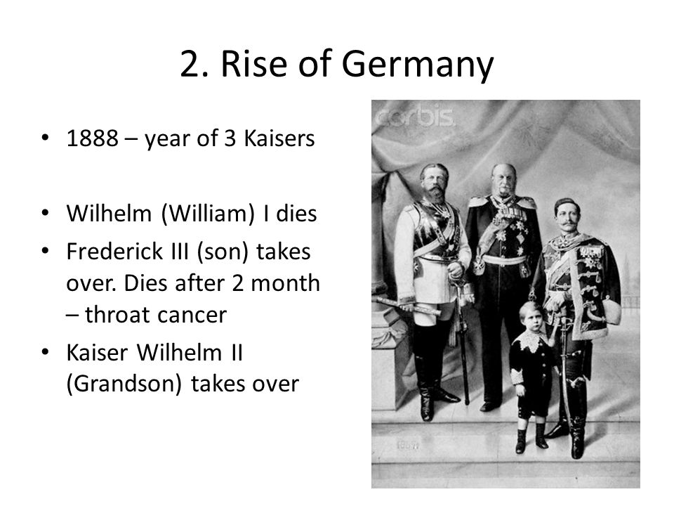 2. Rise of Germany 1888 – year of 3 Kaisers Wilhelm (William) I dies