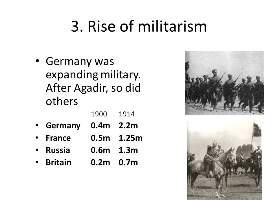 3. Rise of militarism Germany was expanding military. After Agadir, so did others. 1900 1914. Germany 0.4m 2.2m.